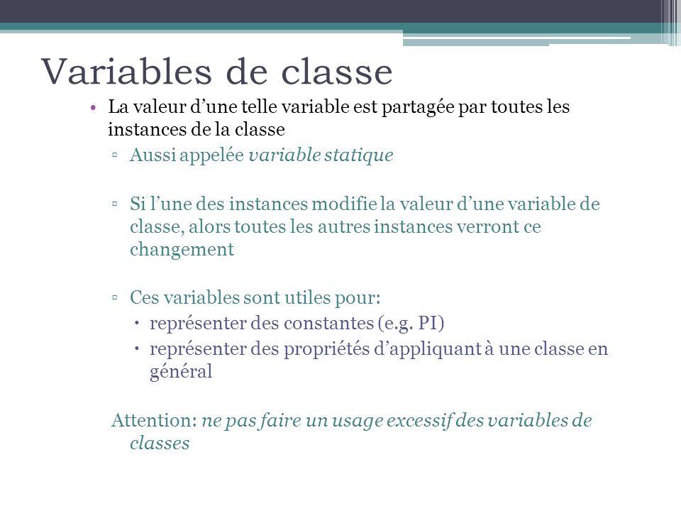 Variables de classe La valeur dune telle variable est partagée par toutes les instances de la classe Aussi appelée variable statique Si lune des instances modifie la valeur dune variable de classe, alors toutes les autres instances verront ce changement Ces variables sont utiles pour: représenter des constantes (e.g.