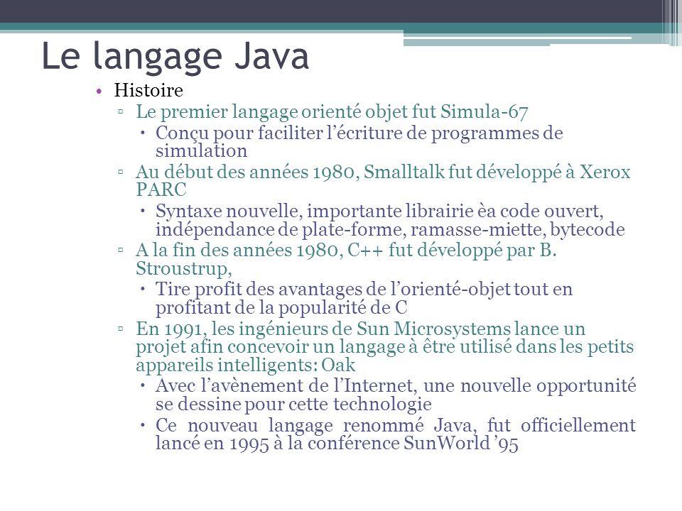 Le langage Java Histoire Le premier langage orienté objet fut Simula-67 Conçu pour faciliter lécriture de programmes de simulation Au début des années 1980, Smalltalk fut développé à Xerox PARC Syntaxe nouvelle, importante librairie èa code ouvert, indépendance de plate-forme, ramasse-miette, bytecode A la fin des années 1980, C++ fut développé par B.