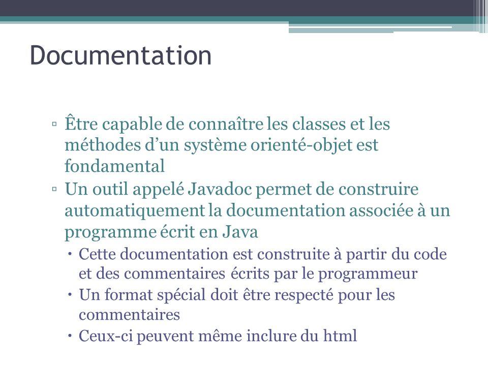 Documentation Être capable de connaître les classes et les méthodes dun système orienté-objet est fondamental Un outil appelé Javadoc permet de construire automatiquement la documentation associée à un programme écrit en Java Cette documentation est construite à partir du code et des commentaires écrits par le programmeur Un format spécial doit être respecté pour les commentaires Ceux-ci peuvent même inclure du html