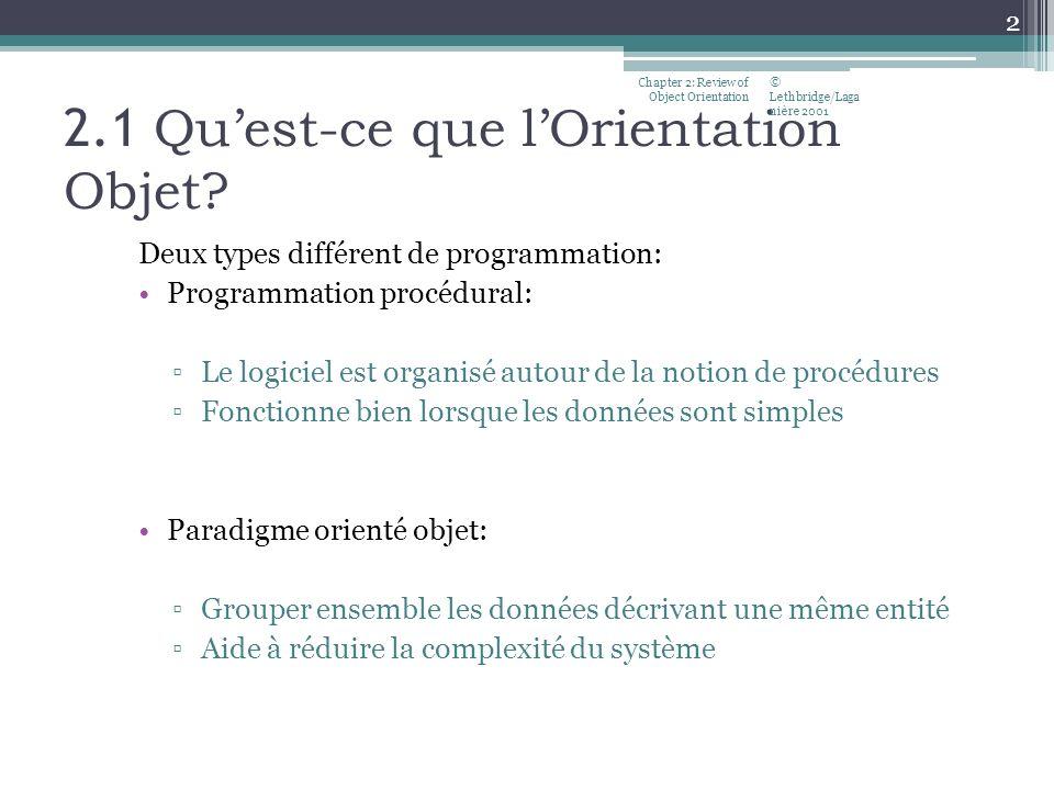 2.1 Quest-ce que lOrientation Objet? Deux types différent de programmation: Programmation procédural: Le logiciel est organisé autour de la notion de