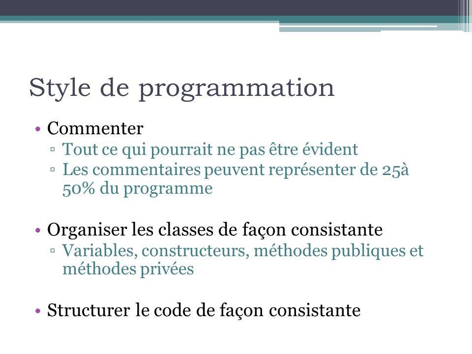 Style de programmation Commenter Tout ce qui pourrait ne pas être évident Les commentaires peuvent représenter de 25à 50% du programme Organiser les classes de façon consistante Variables, constructeurs, méthodes publiques et méthodes privées Structurer le code de façon consistante