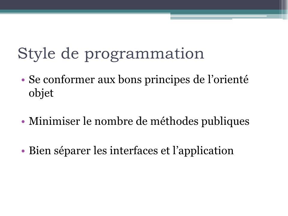 Style de programmation Se conformer aux bons principes de lorienté objet Minimiser le nombre de méthodes publiques Bien séparer les interfaces et lapplication
