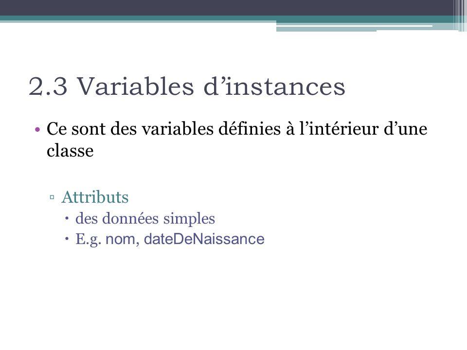 2.3 Variables dinstances Ce sont des variables définies à lintérieur dune classe Attributs des données simples E.g. nom, dateDeNaissance