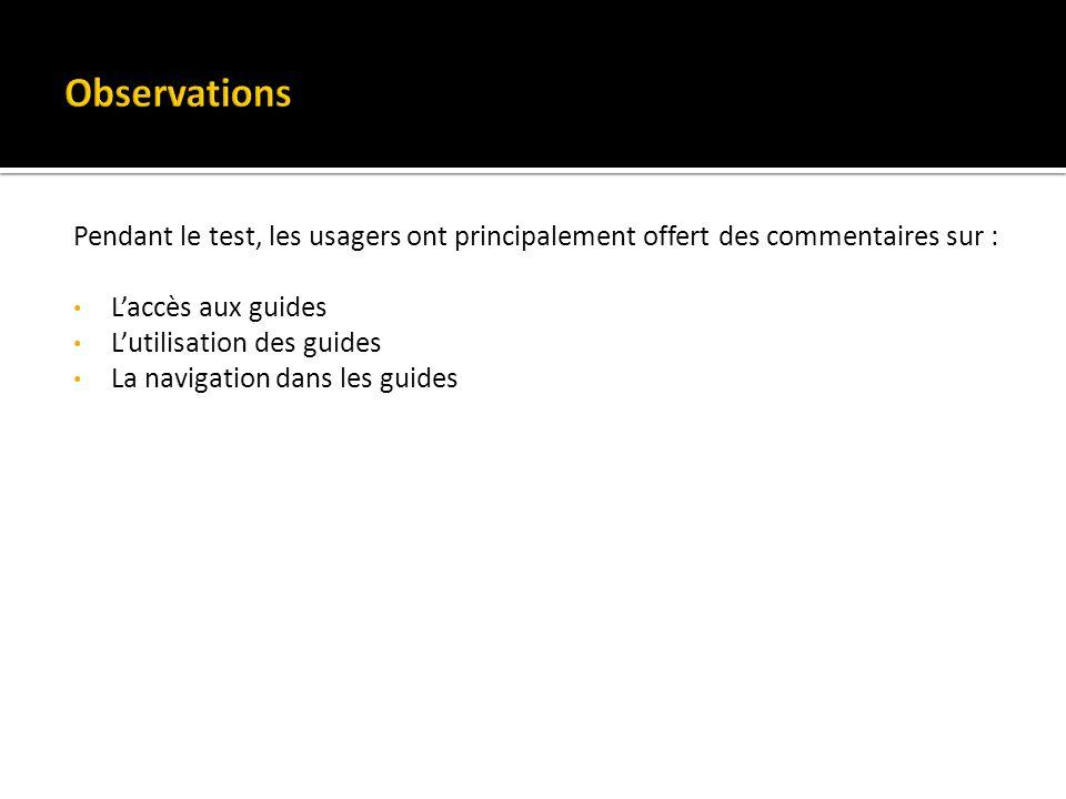Pendant le test, les usagers ont principalement offert des commentaires sur : Laccès aux guides Lutilisation des guides La navigation dans les guides