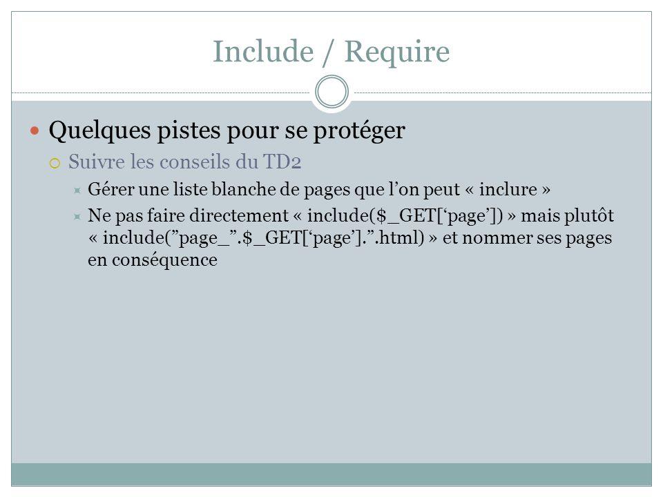 Quelques pistes pour se protéger Suivre les conseils du TD2 Gérer une liste blanche de pages que lon peut « inclure » Ne pas faire directement « include($_GET[page]) » mais plutôt « include(page_.$_GET[page]..html) » et nommer ses pages en conséquence