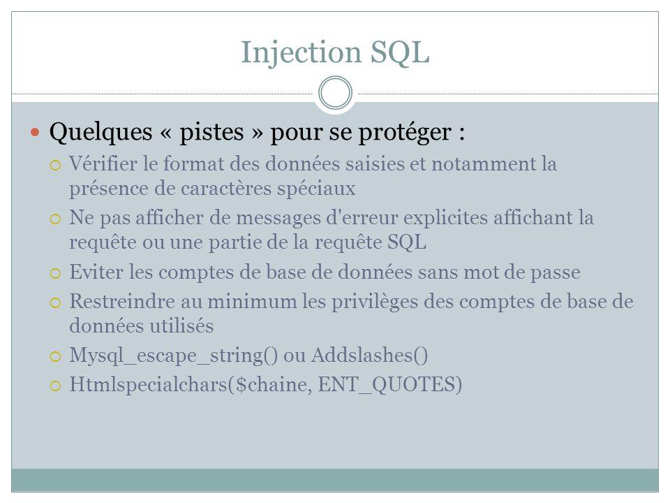Injection SQL Quelques « pistes » pour se protéger : Vérifier le format des données saisies et notamment la présence de caractères spéciaux Ne pas afficher de messages d erreur explicites affichant la requête ou une partie de la requête SQL Eviter les comptes de base de données sans mot de passe Restreindre au minimum les privilèges des comptes de base de données utilisés Mysql_escape_string() ou Addslashes() Htmlspecialchars($chaine, ENT_QUOTES)