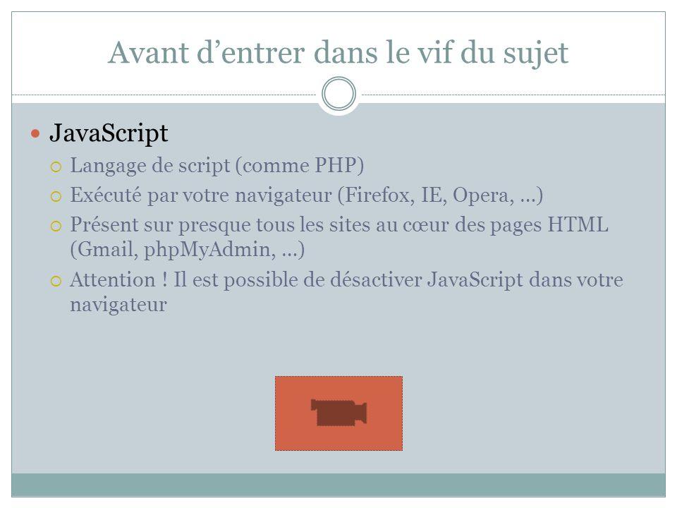 Avant dentrer dans le vif du sujet JavaScript Langage de script (comme PHP) Exécuté par votre navigateur (Firefox, IE, Opera, …) Présent sur presque tous les sites au cœur des pages HTML (Gmail, phpMyAdmin, …) Attention .