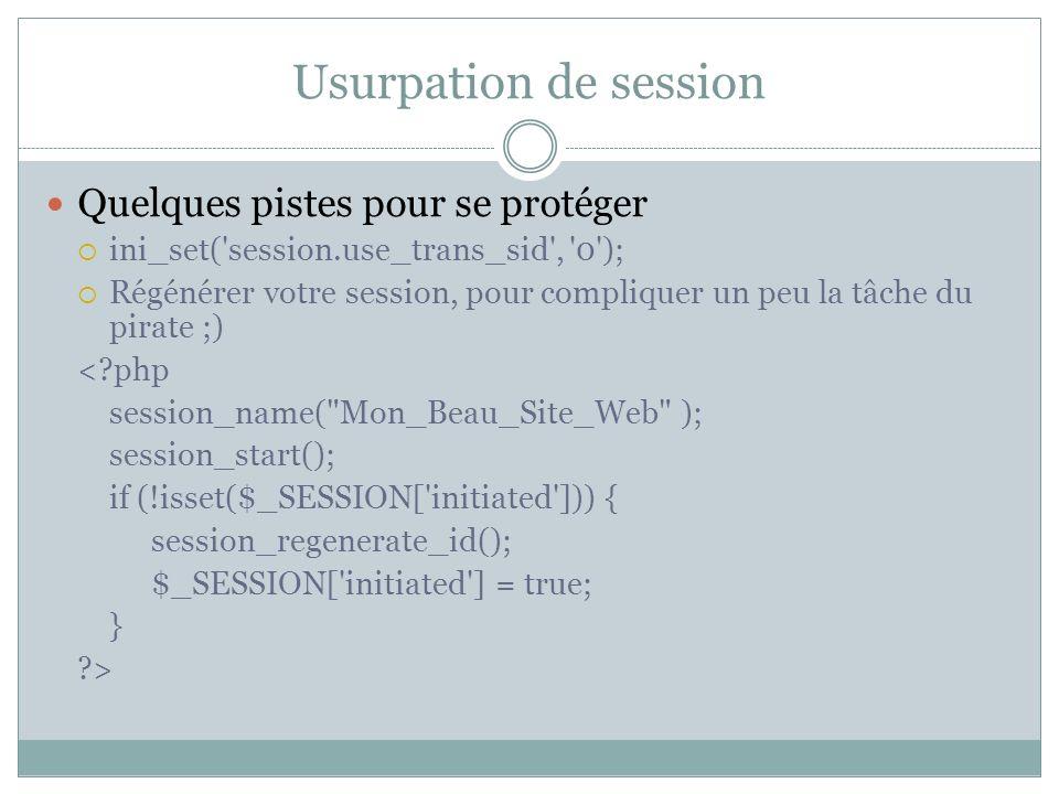 Quelques pistes pour se protéger ini_set( session.use_trans_sid , 0 ); Régénérer votre session, pour compliquer un peu la tâche du pirate ;) <?php session_name( Mon_Beau_Site_Web ); session_start(); if (!isset($_SESSION[ initiated ])) { session_regenerate_id(); $_SESSION[ initiated ] = true; } ?>