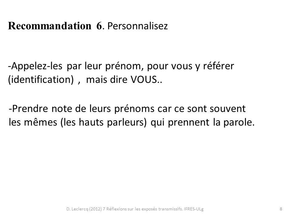 D. Leclercq (2012) 7 Réflexions sur les exposés transmissifs. IFRES-ULg8 Recommandation 6. Personnalisez -Appelez-les par leur prénom, pour vous y réf