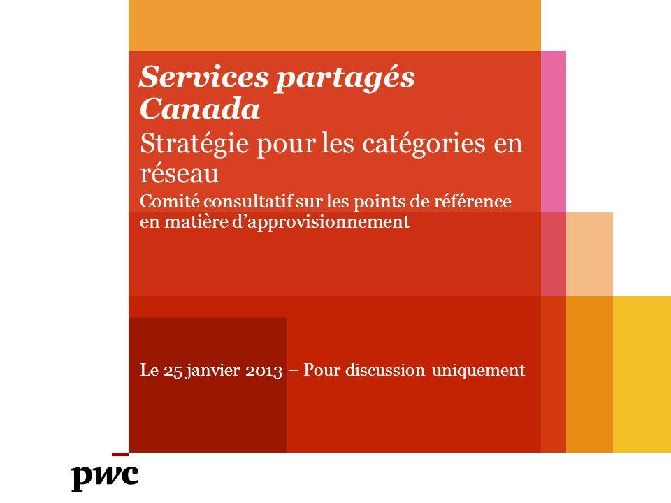 Services partagés Canada Stratégie pour les catégories en réseau Comité consultatif sur les points de référence en matière dapprovisionnement Le 25 janvier 2013 – Pour discussion uniquement