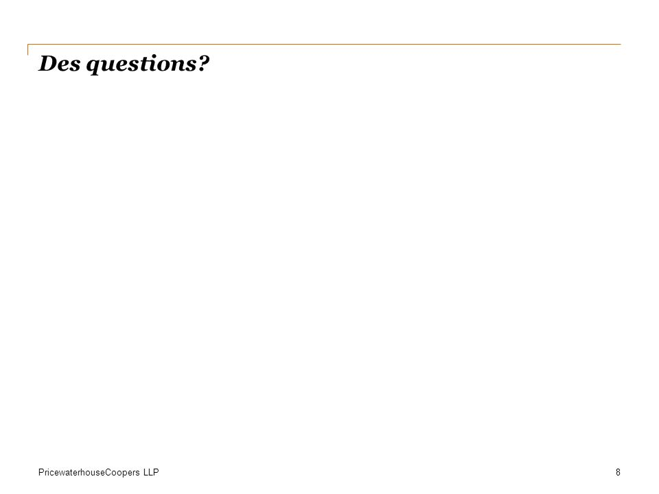 PricewaterhouseCoopers LLP Des questions? 8