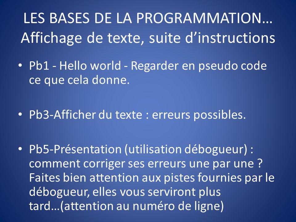 LES BASES DE LA PROGRAMMATION… Affichage de texte, suite dinstructions Pb1 - Hello world - Regarder en pseudo code ce que cela donne.