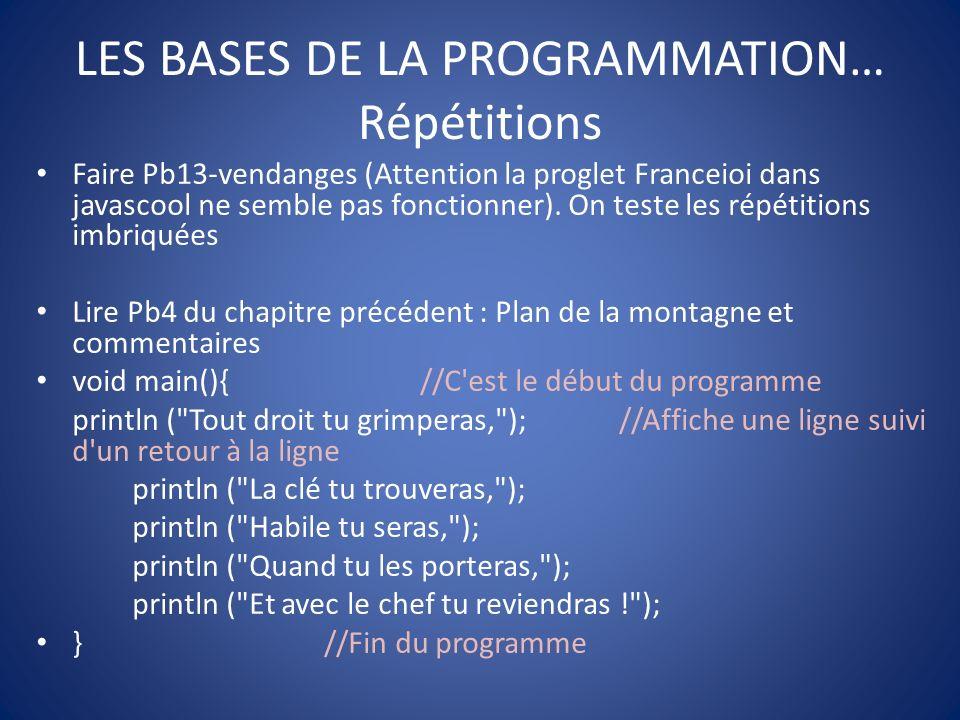 LES BASES DE LA PROGRAMMATION… Calculs et découverte de variables Pb5-Bonbons pour tout le monde (réaliser des opérations dans un programme) Pb6-Cours de récréation (Première utilisation des variables avec (int) : déclaration, initialisation, affectation) Lire 7-Variable inexistante : cest une erreur classique Lire 8-Modifications : parfois il peut être utilise décrire toutes les valeurs successives prises par une variable pour suivre lévolution dun programme (on peut inclure println (nom_var) juste après chaque affectation (voir Pb18).