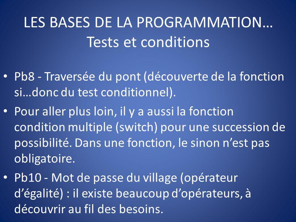 LES BASES DE LA PROGRAMMATION… Tests et conditions Pb8 - Traversée du pont (découverte de la fonction si…donc du test conditionnel).