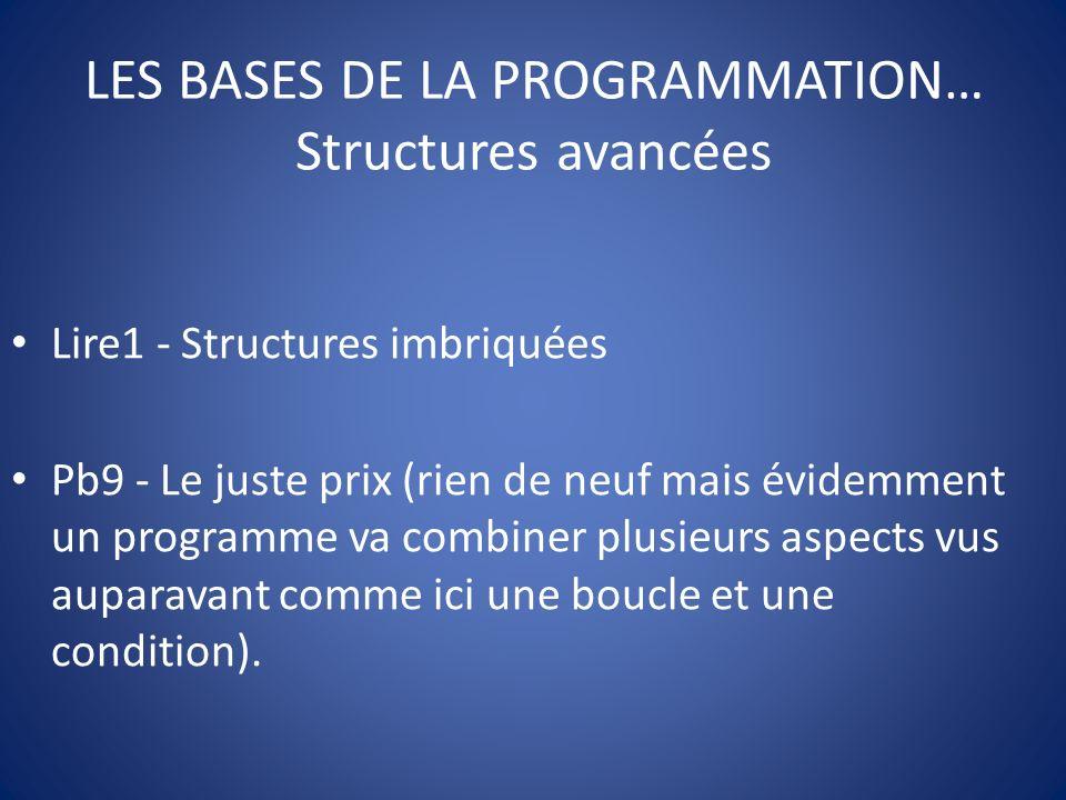 LES BASES DE LA PROGRAMMATION… Structures avancées Lire1 - Structures imbriquées Pb9 - Le juste prix (rien de neuf mais évidemment un programme va combiner plusieurs aspects vus auparavant comme ici une boucle et une condition).