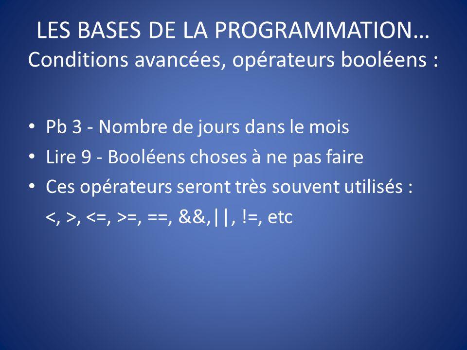 LES BASES DE LA PROGRAMMATION… Conditions avancées, opérateurs booléens : Pb 3 - Nombre de jours dans le mois Lire 9 - Booléens choses à ne pas faire Ces opérateurs seront très souvent utilisés :, =, ==, &&,||, !=, etc