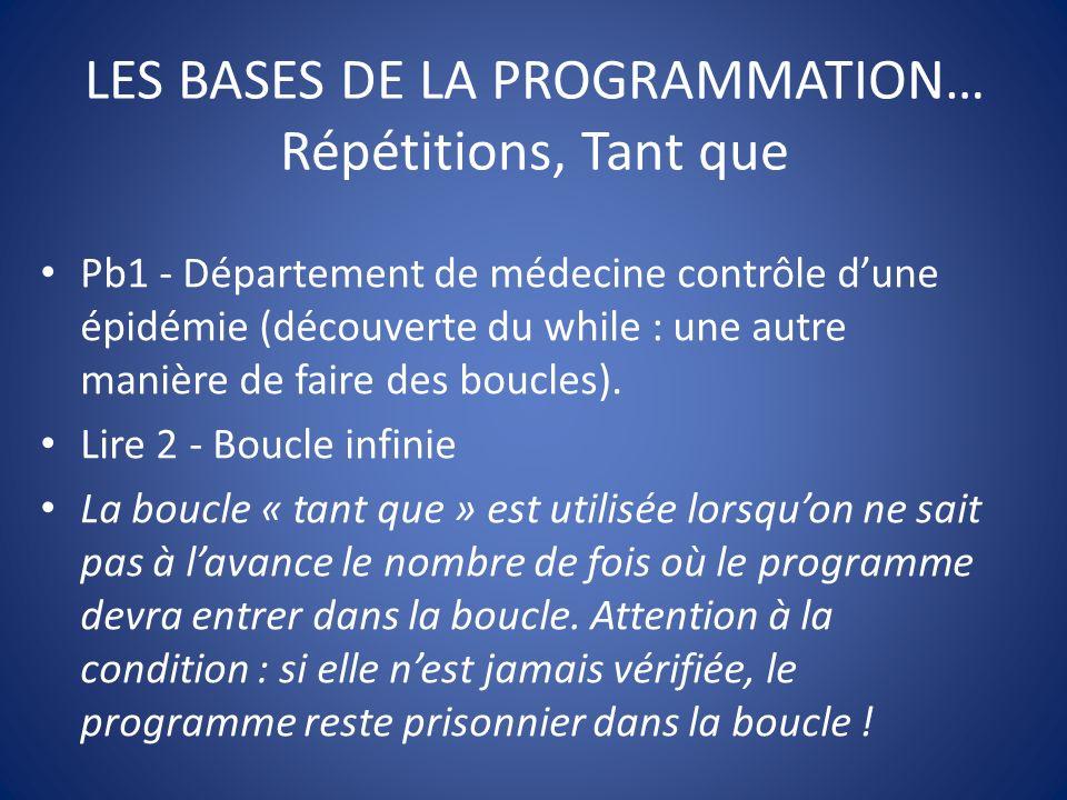 LES BASES DE LA PROGRAMMATION… Répétitions, Tant que Pb1 - Département de médecine contrôle dune épidémie (découverte du while : une autre manière de faire des boucles).