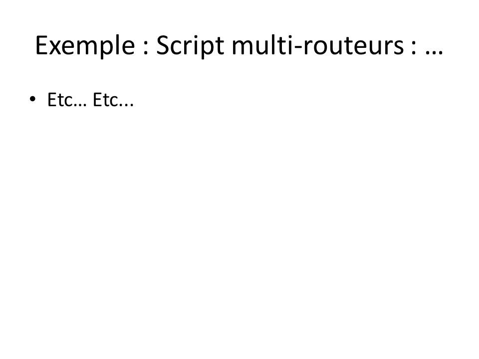 Exemple : Script multi-routeurs : … Etc… Etc...