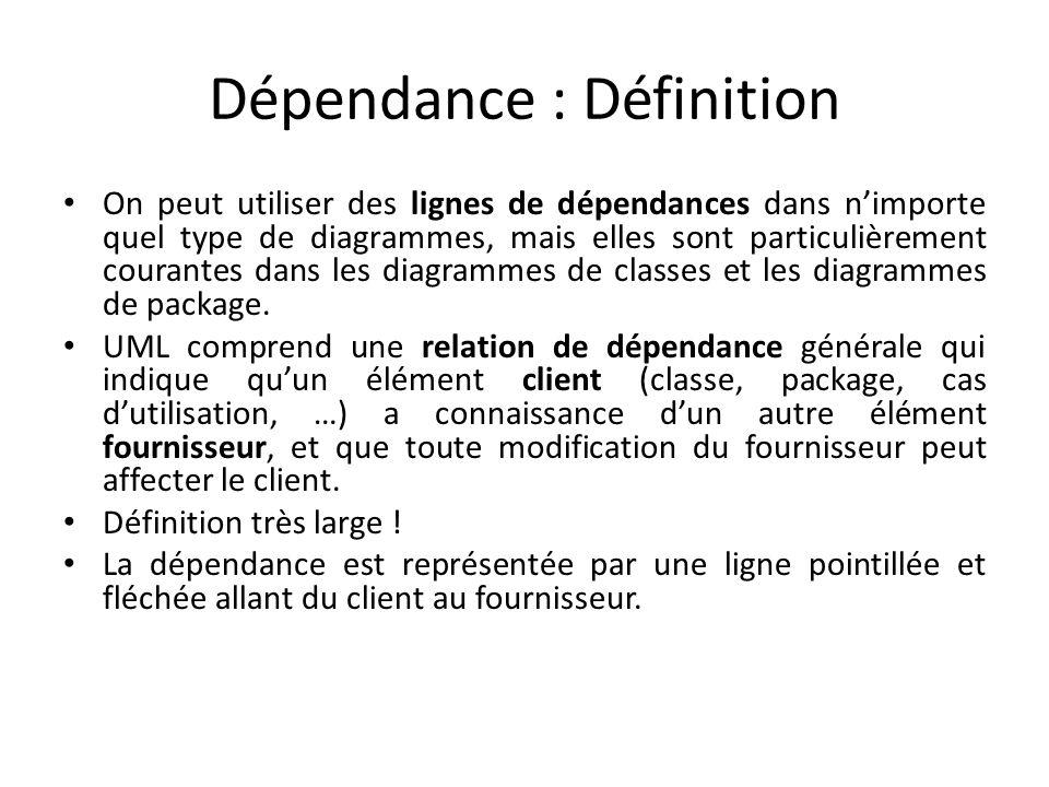 Dépendance : Définition On peut utiliser des lignes de dépendances dans nimporte quel type de diagrammes, mais elles sont particulièrement courantes dans les diagrammes de classes et les diagrammes de package.