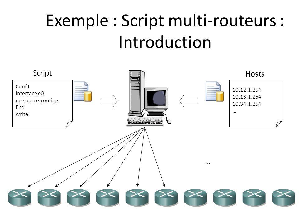 Exemple : Script multi-routeurs : Introduction Script Conf t Interface e0 no source-routing End write Hosts 10.12.1.254 10.13.1.254 10.34.1.254 … …