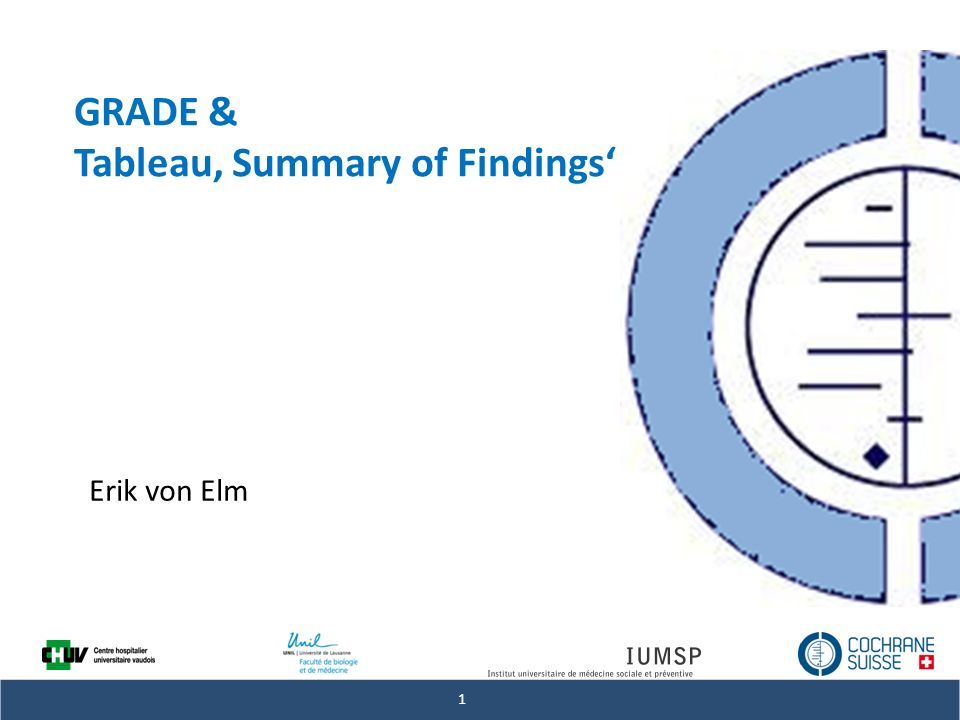 # Revues systématiques et méta-analyses: Mieux maîtriser les méthodes et les statistiques » 1 GRADE & Tableau Summary of Findings Erik von Elm