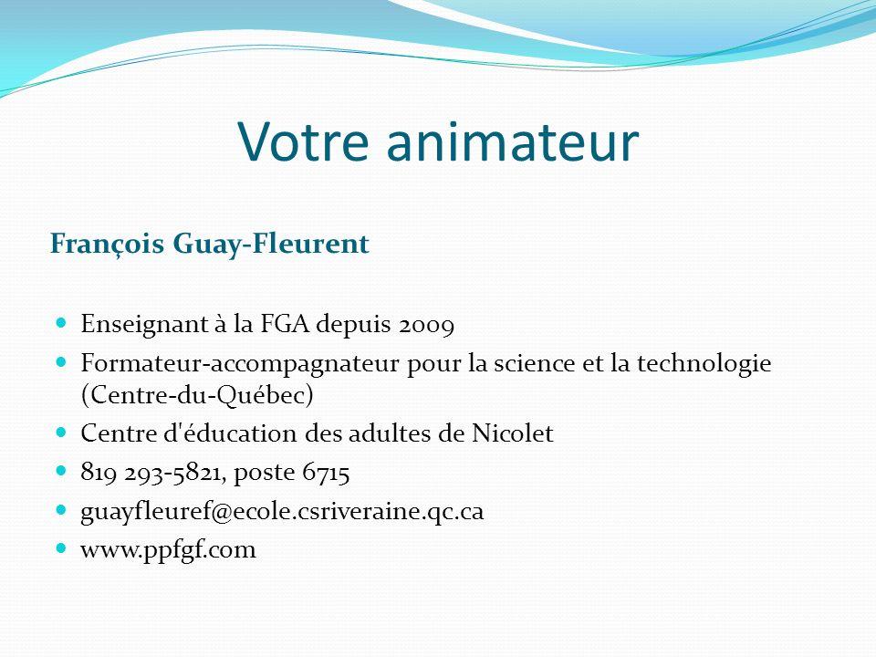 Votre animateur François Guay-Fleurent Enseignant à la FGA depuis 2009 Formateur-accompagnateur pour la science et la technologie (Centre-du-Québec) Centre d éducation des adultes de Nicolet 819 293-5821, poste 6715 guayfleuref@ecole.csriveraine.qc.ca www.ppfgf.com