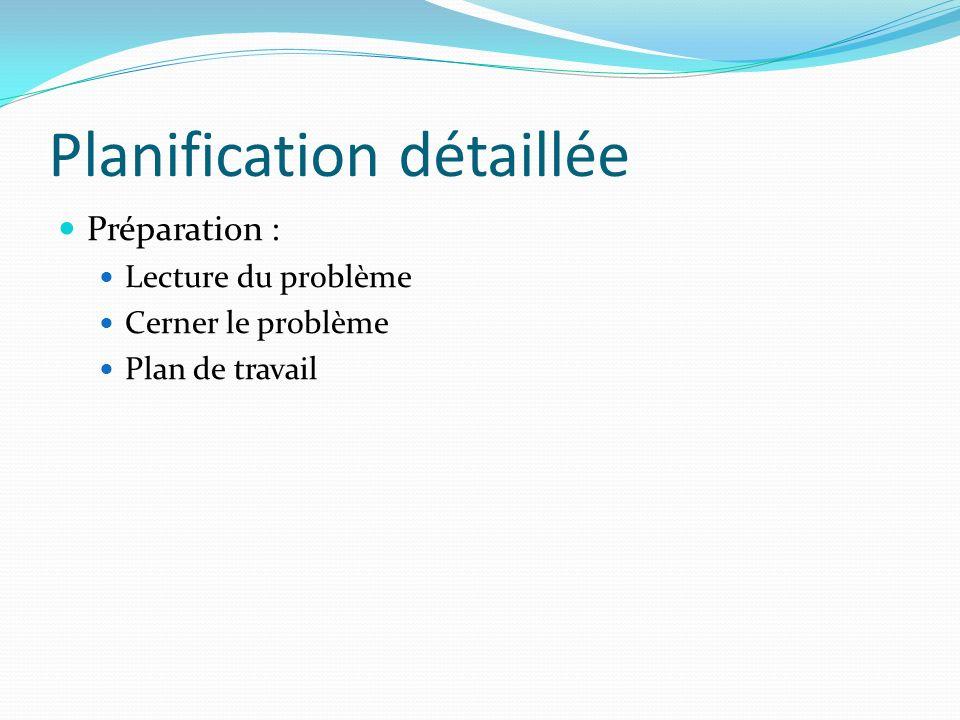 Planification détaillée Préparation : Lecture du problème Cerner le problème Plan de travail