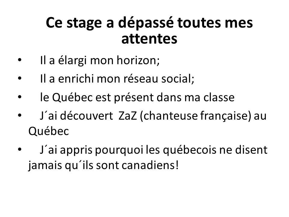 Il a élargi mon horizon; Il a enrichi mon réseau social; le Québec est présent dans ma classe J´ai découvert ZaZ (chanteuse française) au Québec J´ai appris pourquoi les québecois ne disent jamais qu´ils sont canadiens.