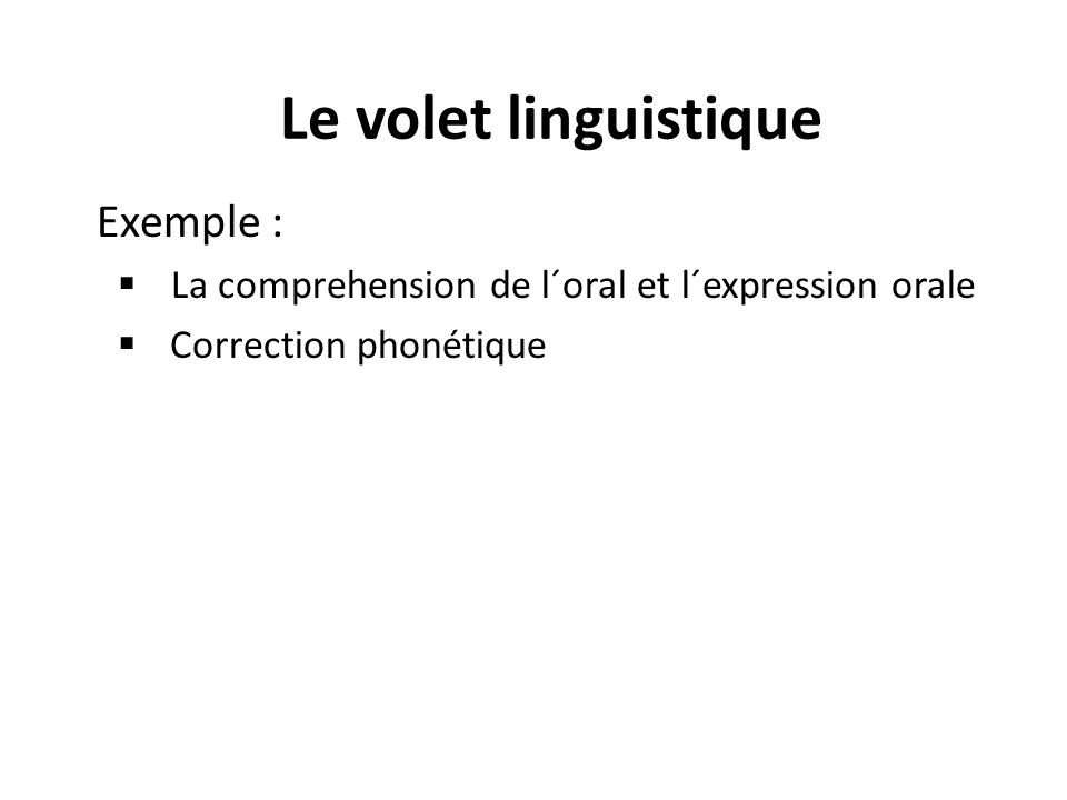 Exemple : La comprehension de l´oral et l´expression orale Correction phonétique Le volet linguistique