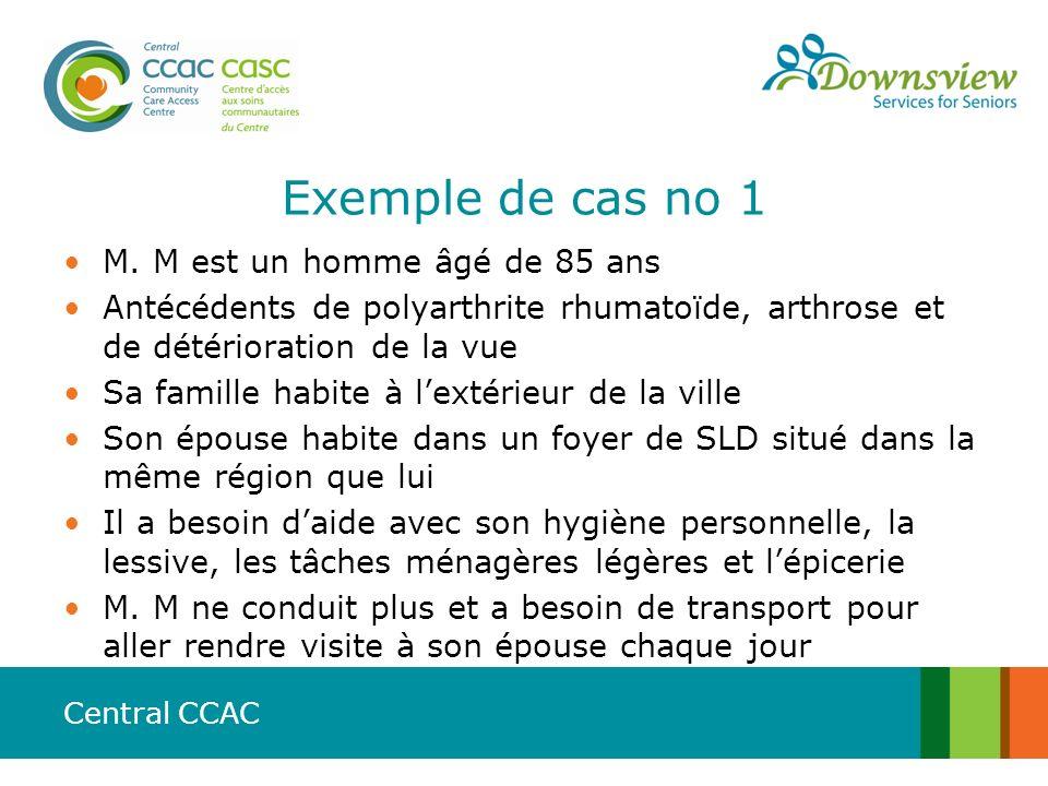 Central CCAC Exemple de cas no 1 M. M est un homme âgé de 85 ans Antécédents de polyarthrite rhumatoïde, arthrose et de détérioration de la vue Sa fam
