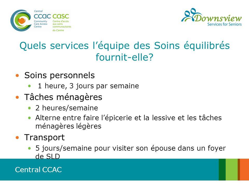 Central CCAC Quels services léquipe des Soins équilibrés fournit-elle? Soins personnels 1 heure, 3 jours par semaine Tâches ménagères 2 heures/semaine