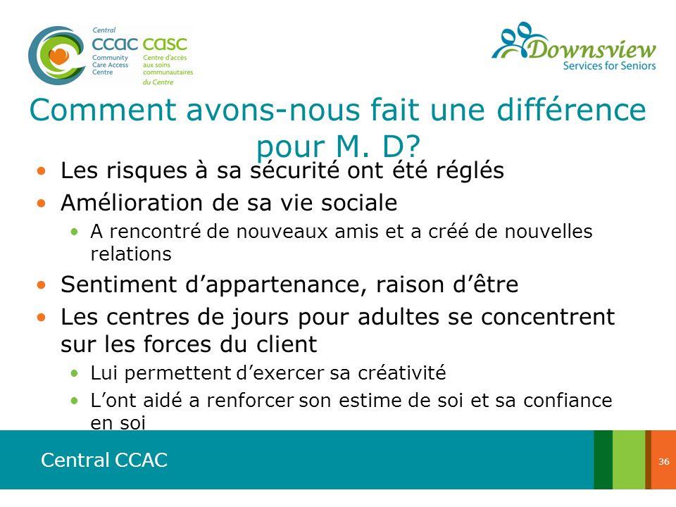 Central CCAC Comment avons-nous fait une différence pour M. D? Les risques à sa sécurité ont été réglés Amélioration de sa vie sociale A rencontré de