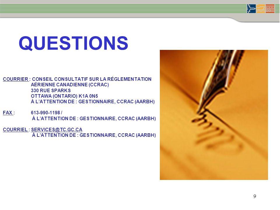 9 QUESTIONS COURRIER : CONSEIL CONSULTATIF SUR LA RÉGLEMENTATION AÉRIENNE CANADIENNE (CCRAC) 330 RUE SPARKS OTTAWA (ONTARIO) K1A 0N5 À LATTENTION DE : GESTIONNAIRE, CCRAC (AARBH) FAX : 613-990-1198 / À LATTENTION DE : GESTIONNAIRE, CCRAC (AARBH) COURRIEL :SERVICES@TC.GC.CA À LATTENTION DE : GESTIONNAIRE, CCRAC (AARBH)