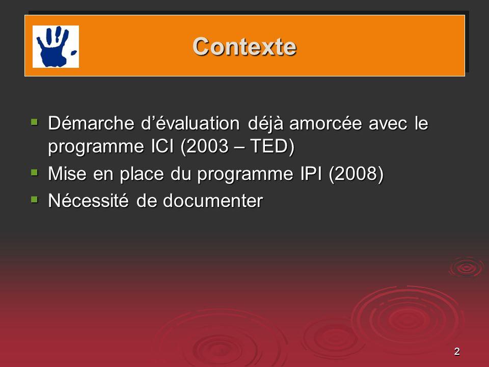2 ContexteContexte Démarche dévaluation déjà amorcée avec le programme ICI (2003 – TED) Démarche dévaluation déjà amorcée avec le programme ICI (2003 – TED) Mise en place du programme IPI (2008) Mise en place du programme IPI (2008) Nécessité de documenter Nécessité de documenter