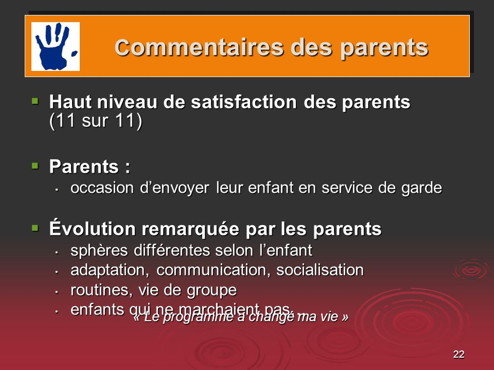 22 Haut niveau de satisfaction des parents (11 sur 11) Haut niveau de satisfaction des parents (11 sur 11) Parents : Parents : occasion denvoyer leur