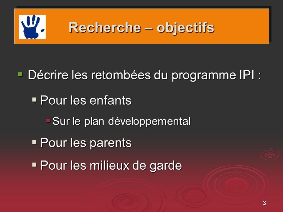 3 Recherche – objectifs Décrire les retombées du programme IPI : Décrire les retombées du programme IPI : Pour les enfants Pour les enfants Sur le plan développemental Sur le plan développemental Pour les parents Pour les parents Pour les milieux de garde Pour les milieux de garde