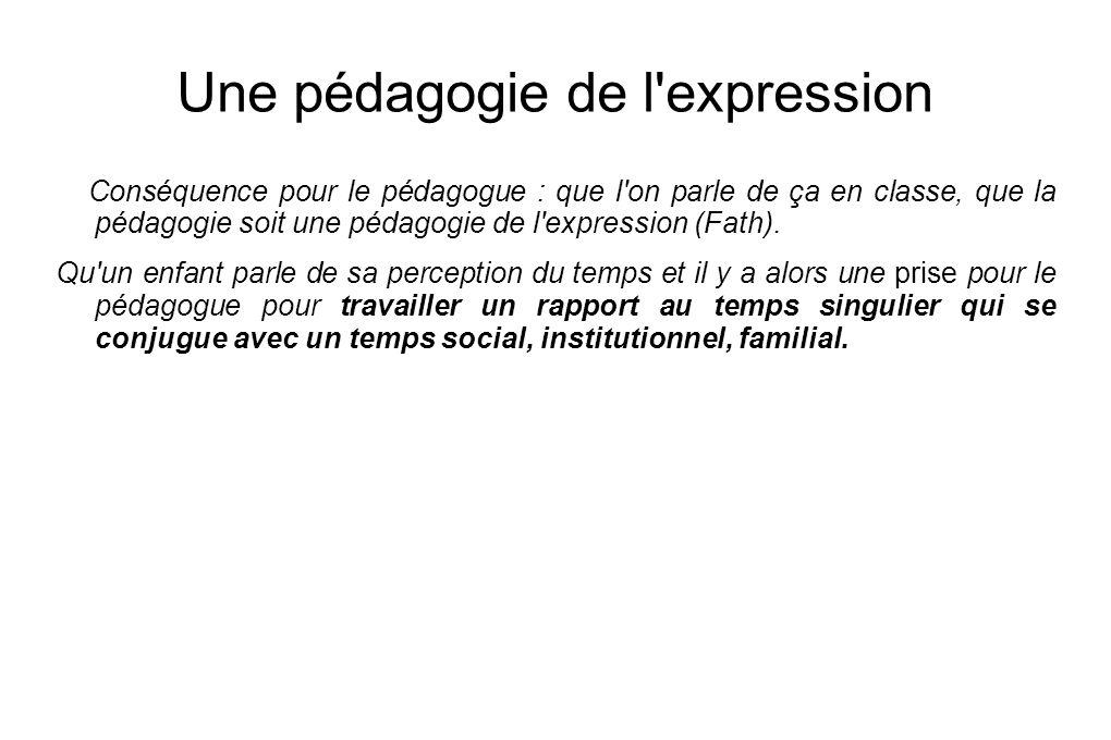 Une pédagogie de l'expression Conséquence pour le pédagogue : que l'on parle de ça en classe, que la pédagogie soit une pédagogie de l'expression (Fat