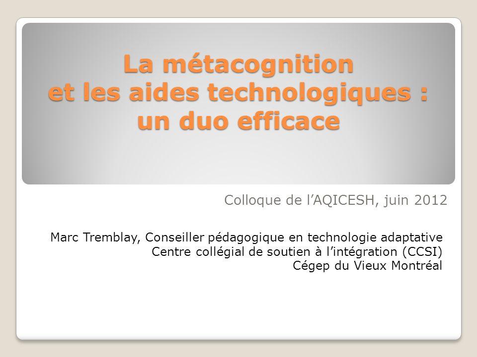 La métacognition et les aides technologiques : un duo efficace Colloque de lAQICESH, juin 2012 Marc Tremblay, Conseiller pédagogique en technologie ad