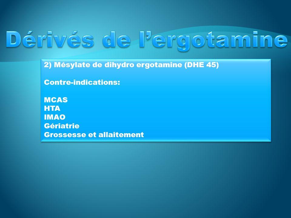 2) Mésylate de dihydro ergotamine (DHE 45) Contre-indications: MCAS HTA IMAO Gériatrie Grossesse et allaitement 2) Mésylate de dihydro ergotamine (DHE 45) Contre-indications: MCAS HTA IMAO Gériatrie Grossesse et allaitement