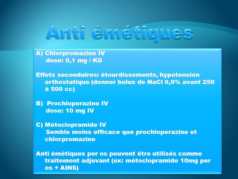 A)Chlorpromazine IV dose: 0,1 mg / KG Effets secondaires: étourdissements, hypotension orthostatique (donner bolus de NaCl 0,9% avant 250 à 500 cc) B) Prochloperazine IV dose: 10 mg IV C)Métoclopramide IV Semble moins efficace que prochloperazine et chlorpromazine Anti émétiques per os peuvent être utilisés comme traitement adjuvant (ex: métoclopramide 10mg per os + AINS) A)Chlorpromazine IV dose: 0,1 mg / KG Effets secondaires: étourdissements, hypotension orthostatique (donner bolus de NaCl 0,9% avant 250 à 500 cc) B) Prochloperazine IV dose: 10 mg IV C)Métoclopramide IV Semble moins efficace que prochloperazine et chlorpromazine Anti émétiques per os peuvent être utilisés comme traitement adjuvant (ex: métoclopramide 10mg per os + AINS)