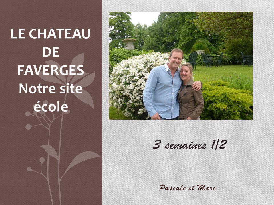 Pascale et Marc LE CHATEAU DE FAVERGES Notre site école 3 semaines 1/2