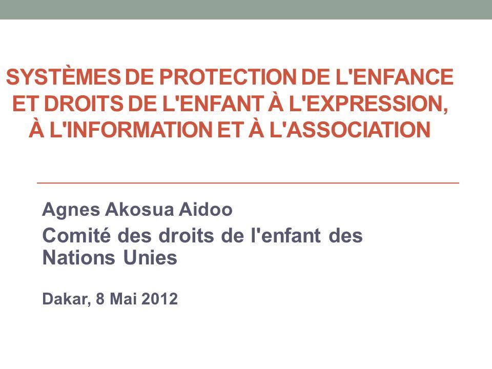 SYSTÈMES DE PROTECTION DE L ENFANCE ET DROITS DE L ENFANT À L EXPRESSION, À L INFORMATION ET À L ASSOCIATION Agnes Akosua Aidoo Comité des droits de l enfant des Nations Unies Dakar, 8 Mai 2012