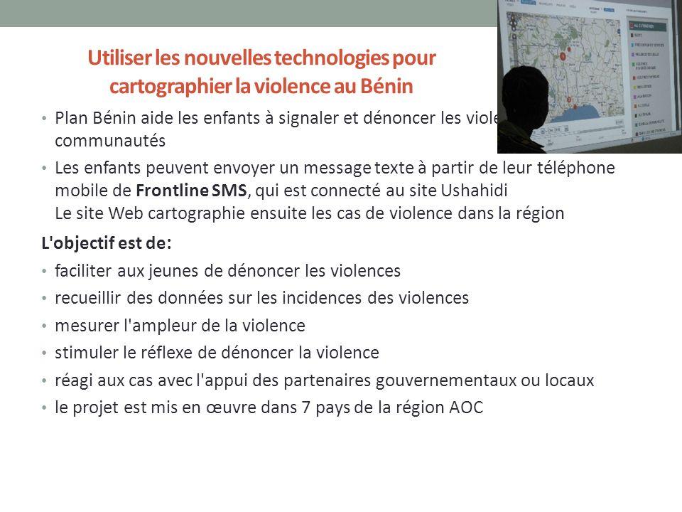 Utiliser les nouvelles technologies pour cartographier la violence au Bénin Plan Bénin aide les enfants à signaler et dénoncer les violences dans leurs communautés Les enfants peuvent envoyer un message texte à partir de leur téléphone mobile de Frontline SMS, qui est connecté au site Ushahidi Le site Web cartographie ensuite les cas de violence dans la région L objectif est de : faciliter aux jeunes de dénoncer les violences recueillir des données sur les incidences des violences mesurer l ampleur de la violence stimuler le réflexe de dénoncer la violence réagi aux cas avec l appui des partenaires gouvernementaux ou locaux le projet est mis en œuvre dans 7 pays de la région AOC 13