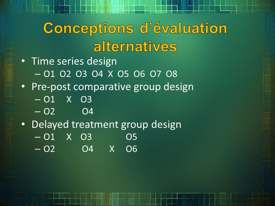 Time series design – O1 O2 O3 O4 X O5 O6 O7 O8 Pre-post comparative group design – O1 X O3 – O2 O4 Delayed treatment group design – O1 X O3 O5 – O2 O4 X O6
