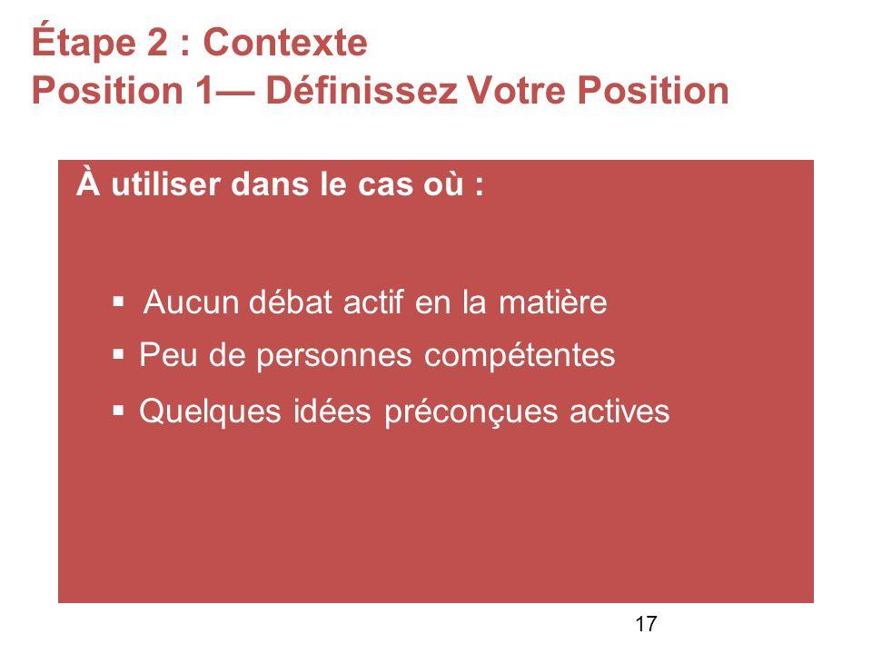 Étape 2 : Contexte Position 1 Définissez Votre Position À utiliser dans le cas où : Aucun débat actif en la matière Peu de personnes compétentes Quelques idées préconçues actives 17