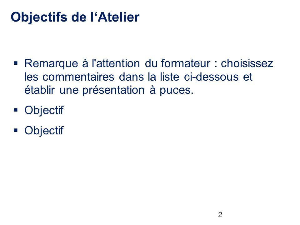 Objectifs de lAtelier Remarque à l attention du formateur : choisissez les commentaires dans la liste ci-dessous et établir une présentation à puces.