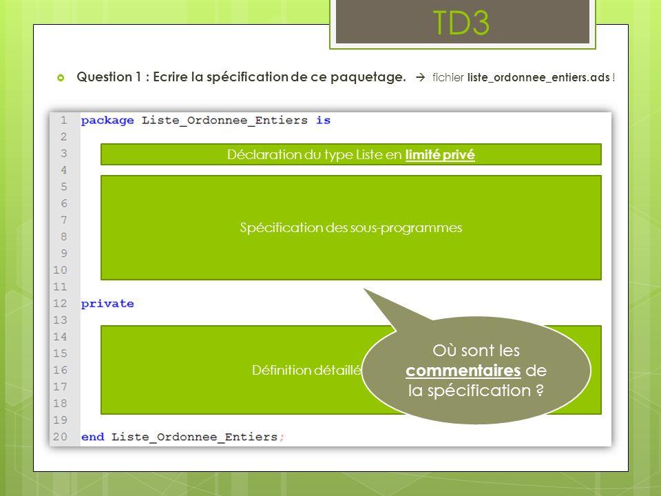 TD3 Question 1 : Ecrire la spécification de ce paquetage. fichier liste_ordonnee_entiers.ads ! Déclaration du type Liste en limité privé Spécification