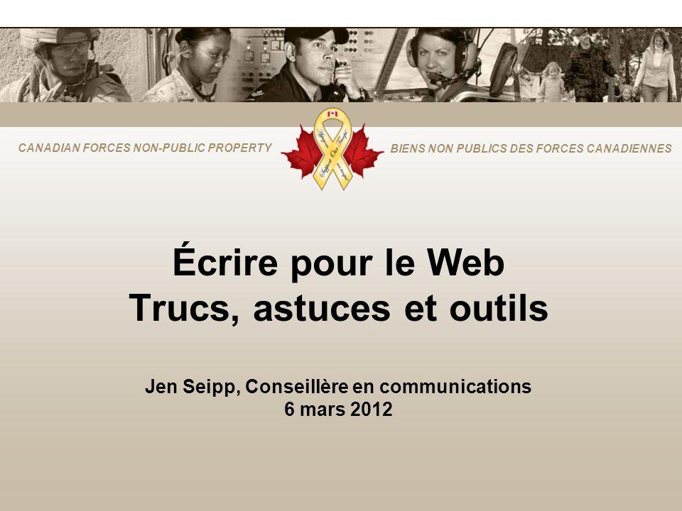 CANADIAN FORCES NON-PUBLIC PROPERTY BIENS NON PUBLICS DES FORCES CANADIENNES Écrire pour le Web Trucs, astuces et outils Jen Seipp, Conseillère en communications 6 mars 2012