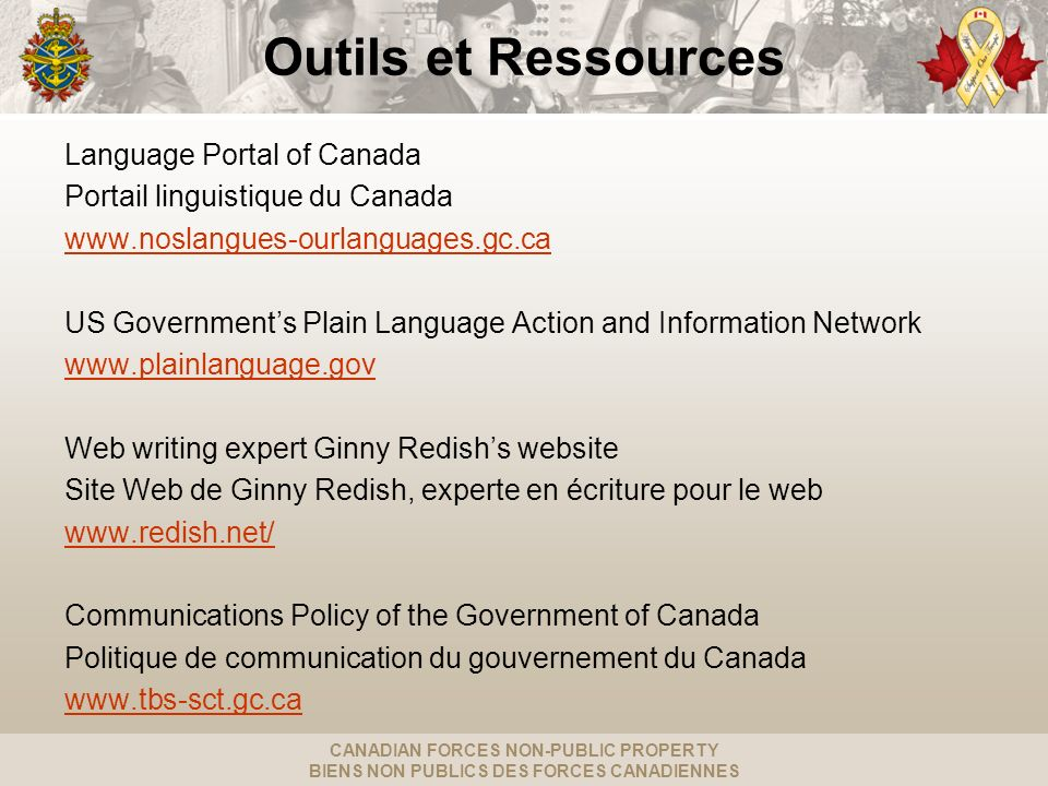 CANADIAN FORCES NON-PUBLIC PROPERTY BIENS NON PUBLICS DES FORCES CANADIENNES Outils et Ressources Language Portal of Canada Portail linguistique du Canada www.noslangues-ourlanguages.gc.ca US Governments Plain Language Action and Information Network www.plainlanguage.gov Web writing expert Ginny Redishs website Site Web de Ginny Redish, experte en écriture pour le web www.redish.net/ Communications Policy of the Government of Canada Politique de communication du gouvernement du Canada www.tbs-sct.gc.ca