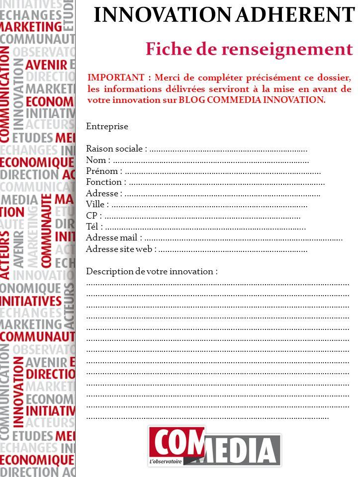 INNOVATION ADHERENT Fiche de renseignement IMPORTANT : Merci de compléter précisément ce dossier, les informations délivrées serviront à la mise en avant de votre innovation sur BLOG COMMEDIA INNOVATION.